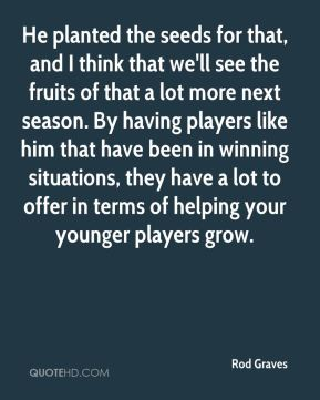 Rod Graves  - He planted the seeds for that, and I think that we'll see the fruits of that a lot more next season. By having players like him that have been in winning situations, they have a lot to offer in terms of helping your younger players grow.