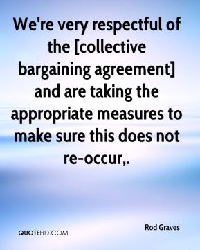 Rod Graves  - We're very respectful of the [collective bargaining agreement] and are taking the appropriate measures to make sure this does not re-occur.