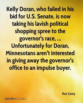 Ron Carey  - Kelly Doran, who failed in his bid for U.S. Senate, is now taking his lavish political shopping spree to the governor's race, ... Unfortunately for Doran, Minnesotans aren't interested in giving away the governor's office to an impulse buyer.