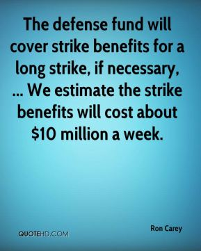 Ron Carey  - The defense fund will cover strike benefits for a long strike, if necessary, ... We estimate the strike benefits will cost about $10 million a week.
