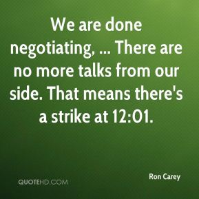 Ron Carey  - We are done negotiating, ... There are no more talks from our side. That means there's a strike at 12:01.