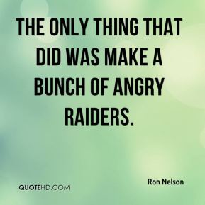 Ron Nelson  - The only thing that did was make a bunch of angry Raiders.