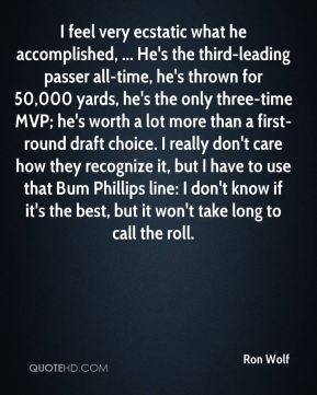 Ron Wolf  - I feel very ecstatic what he accomplished, ... He's the third-leading passer all-time, he's thrown for 50,000 yards, he's the only three-time MVP; he's worth a lot more than a first-round draft choice. I really don't care how they recognize it, but I have to use that Bum Phillips line: I don't know if it's the best, but it won't take long to call the roll.