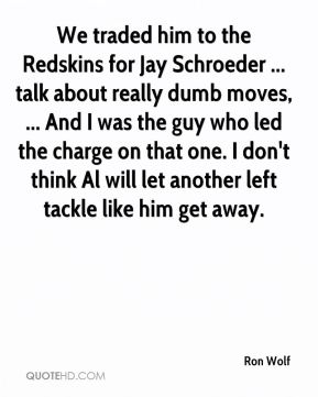 Ron Wolf  - We traded him to the Redskins for Jay Schroeder ... talk about really dumb moves, ... And I was the guy who led the charge on that one. I don't think Al will let another left tackle like him get away.