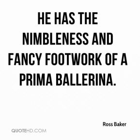 Ross Baker  - He has the nimbleness and fancy footwork of a prima ballerina.