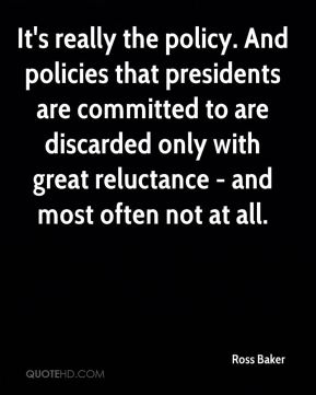 Ross Baker  - It's really the policy. And policies that presidents are committed to are discarded only with great reluctance - and most often not at all.