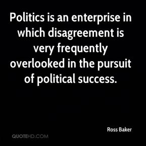 Ross Baker  - Politics is an enterprise in which disagreement is very frequently overlooked in the pursuit of political success.