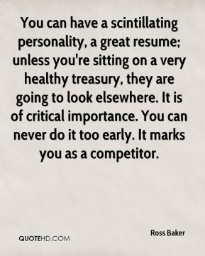 Ross Baker  - You can have a scintillating personality, a great resume; unless you're sitting on a very healthy treasury, they are going to look elsewhere. It is of critical importance. You can never do it too early. It marks you as a competitor.