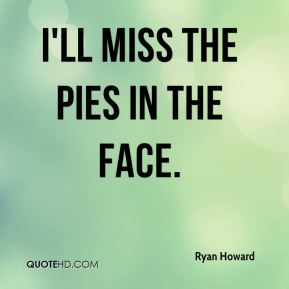 I'll miss the pies in the face.