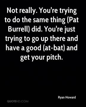 Not really. You're trying to do the same thing (Pat Burrell) did. You're just trying to go up there and have a good (at-bat) and get your pitch.