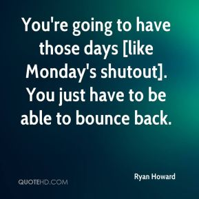 You're going to have those days [like Monday's shutout]. You just have to be able to bounce back.