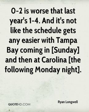 Ryan Longwell  - 0-2 is worse that last year's 1-4. And it's not like the schedule gets any easier with Tampa Bay coming in [Sunday] and then at Carolina [the following Monday night].