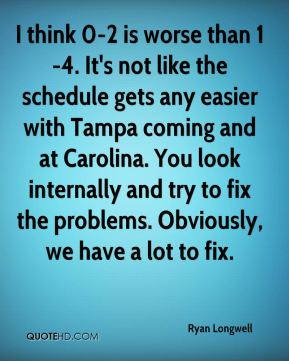 Ryan Longwell  - I think 0-2 is worse than 1-4. It's not like the schedule gets any easier with Tampa coming and at Carolina. You look internally and try to fix the problems. Obviously, we have a lot to fix.