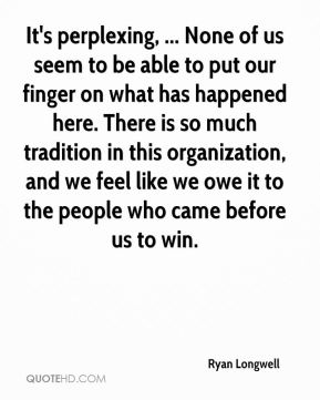 Ryan Longwell  - It's perplexing, ... None of us seem to be able to put our finger on what has happened here. There is so much tradition in this organization, and we feel like we owe it to the people who came before us to win.
