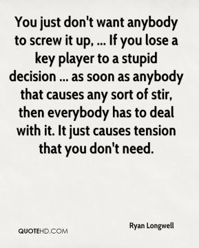 Ryan Longwell  - You just don't want anybody to screw it up, ... If you lose a key player to a stupid decision ... as soon as anybody that causes any sort of stir, then everybody has to deal with it. It just causes tension that you don't need.