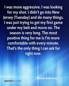 Sarunas Jasikevicius  - I was more aggressive. I was looking for my shot. I didn't go into New Jersey (Tuesday) and do many things. I was just trying to get my first game under my belt and move on. The season is very long. The most positive thing for me is I'm more comfortable with every minute. That's the only thing I can ask for right now.