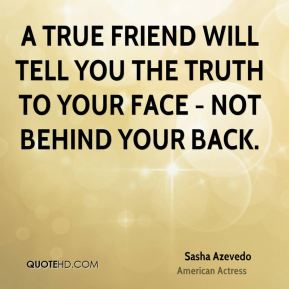 Sasha Azevedo  - A true friend will tell you the truth to your face - not behind your back.