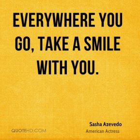 Sasha Azevedo  - Everywhere you go, take a smile with you.