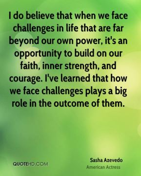 Sasha Azevedo  - I do believe that when we face challenges in life that are far beyond our own power, it's an opportunity to build on our faith, inner strength, and courage. I've learned that how we face challenges plays a big role in the outcome of them.