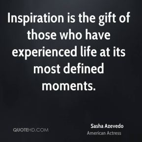 Sasha Azevedo  - Inspiration is the gift of those who have experienced life at its most defined moments.