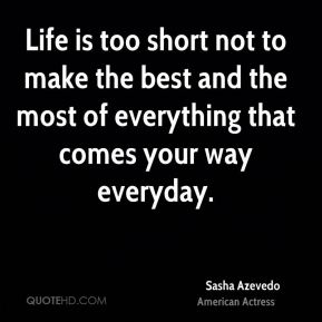 Life is too short not to make the best and the most of everything that comes your way everyday.