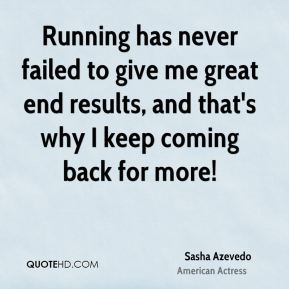Running has never failed to give me great end results, and that's why I keep coming back for more!