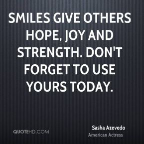 Smiles give others hope, joy and strength. Don't forget to use yours today.