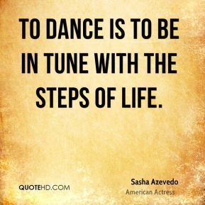 Sasha Azevedo  - To dance is to be in tune with the steps of life.