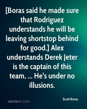 Scott Boras  - [Boras said he made sure that Rodriguez understands he will be leaving shortstop behind for good.] Alex understands Derek Jeter is the captain of this team, ... He's under no illusions.