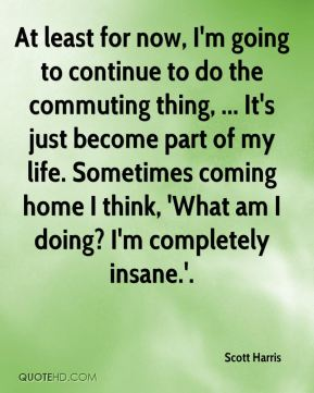 At least for now, I'm going to continue to do the commuting thing, ... It's just become part of my life. Sometimes coming home I think, 'What am I doing? I'm completely insane.'.