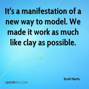 Scott Harris  - It's a manifestation of a new way to model. We made it work as much like clay as possible.
