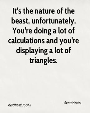 Scott Harris  - It's the nature of the beast, unfortunately. You're doing a lot of calculations and you're displaying a lot of triangles.