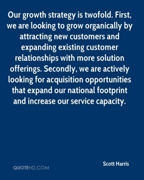Scott Harris  - Our growth strategy is twofold. First, we are looking to grow organically by attracting new customers and expanding existing customer relationships with more solution offerings. Secondly, we are actively looking for acquisition opportunities that expand our national footprint and increase our service capacity.