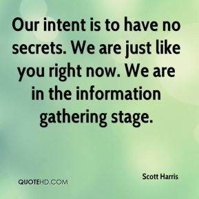 Our intent is to have no secrets. We are just like you right now. We are in the information gathering stage.
