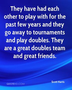 They have had each other to play with for the past few years and they go away to tournaments and play doubles. They are a great doubles team and great friends.