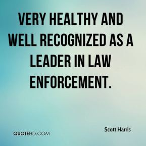 very healthy and well recognized as a leader in law enforcement.