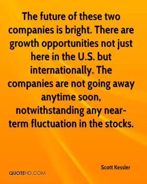 Scott Kessler  - The future of these two companies is bright. There are growth opportunities not just here in the U.S. but internationally. The companies are not going away anytime soon, notwithstanding any near-term fluctuation in the stocks.