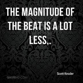 Scott Kessler  - The magnitude of the beat is a lot less.