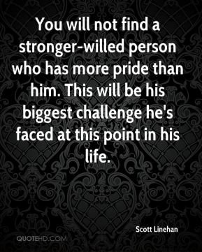 You will not find a stronger-willed person who has more pride than him. This will be his biggest challenge he's faced at this point in his life.