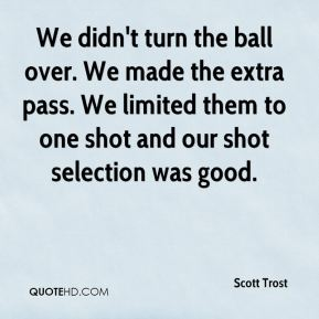 Scott Trost  - We didn't turn the ball over. We made the extra pass. We limited them to one shot and our shot selection was good.