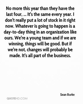 Sean Burke  - No more this year than they have the last four, ... It's the same every year. I don't really put a lot of stock in it right now. Whatever is going to happen is a day-to-day thing in an organization like ours. We're a young team and if we are winning, things will be good. But if we're not, changes will probably be made. It's all part of the business.