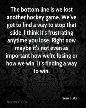 Sean Burke  - The bottom line is we lost another hockey game. We've got to find a way to stop that slide. I think it's frustrating anytime you lose. Right now maybe it's not even as important how we're losing or how we win. It's finding a way to win.