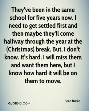 Sean Burke  - They've been in the same school for five years now. I need to get settled first and then maybe they'll come halfway through the year at the (Christmas) break. But, I don't know. It's hard. I will miss them and want them here, but I know how hard it will be on them to move.