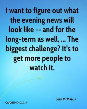 Sean McManus  - I want to figure out what the evening news will look like -- and for the long-term as well, ... The biggest challenge? It's to get more people to watch it.