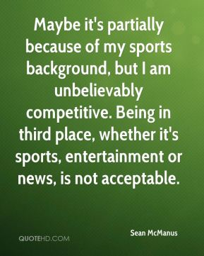 Sean McManus  - Maybe it's partially because of my sports background, but I am unbelievably competitive. Being in third place, whether it's sports, entertainment or news, is not acceptable.