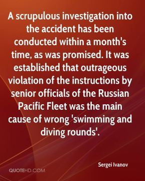 A scrupulous investigation into the accident has been conducted within a month's time, as was promised. It was established that outrageous violation of the instructions by senior officials of the Russian Pacific Fleet was the main cause of wrong 'swimming and diving rounds'.