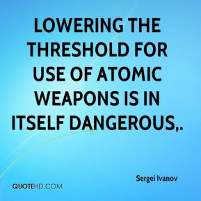 Lowering the threshold for use of atomic weapons is in itself dangerous.