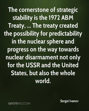 Sergei Ivanov  - The cornerstone of strategic stability is the 1972 ABM Treaty, ... The treaty created the possibility for predictability in the nuclear sphere and progress on the way towards nuclear disarmament not only for the USSR and the United States, but also the whole world.