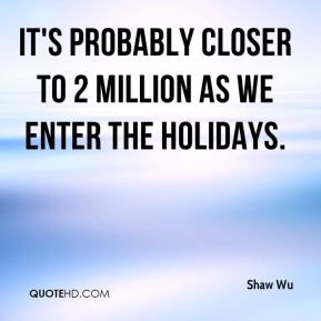 Shaw Wu  - It's probably closer to 2 million as we enter the holidays.