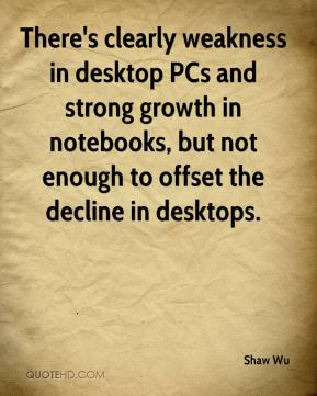 Shaw Wu  - There's clearly weakness in desktop PCs and strong growth in notebooks, but not enough to offset the decline in desktops.